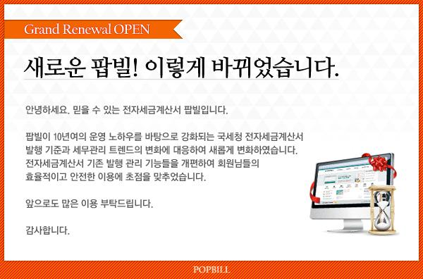 Grand Renewal OPEN 새로운 팝빌! 이렇게 바뀌었습니다. 안녕하세요. 믿을 수 있는 전자세금계산서 팝빌입니다. 팝빌이 10년여의 운영 노하우를 바탕으로 강화되는 국세청 전자세금계산서 발행 기준과 세무관리 트렌드의 변화에 대응하여 새롭게 변화하였습니다. 전자세금계산서 기존 발행 관리 기능들을 개편하여 회원님들의 효율적이고 안전한 이용에 초점을 마추었습니다. 앞으로도 많은 이용 부탁드립니다. 감사합니다.